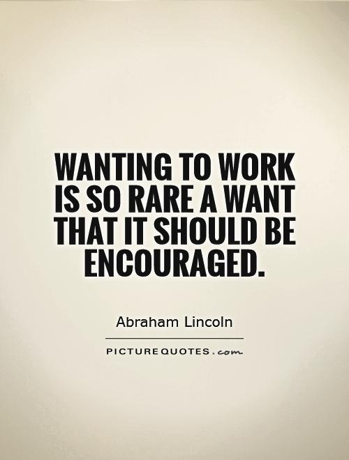 Wanting to work is so rare a want that it should be encouraged Picture Quote #1