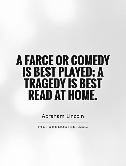A farce or comedy is best played; a tragedy is best read at home Picture Quote #1