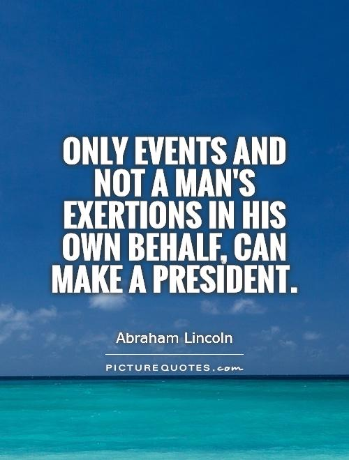 Only events and not a man's exertions in his own behalf, can make a President Picture Quote #1