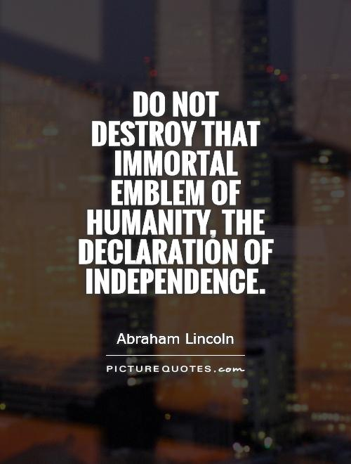 Do not destroy that immortal emblem of humanity, the Declaration of Independence Picture Quote #1