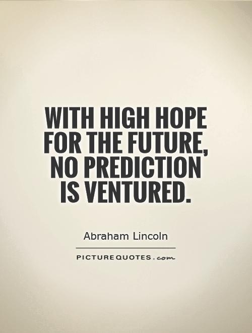 With high hope for the future, no prediction is ventured Picture Quote #1