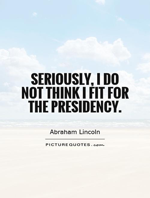Seriously, I do not think I fit for the presidency Picture Quote #1