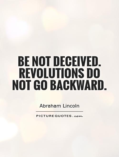 Be not deceived. Revolutions do not go backward Picture Quote #1