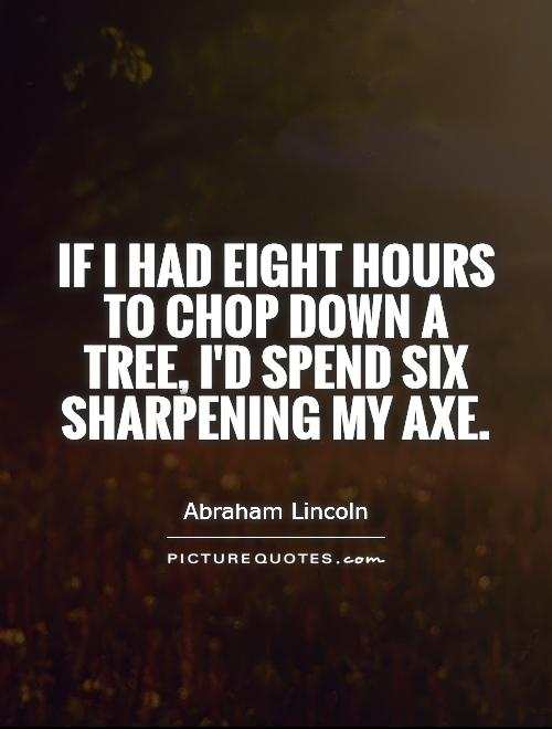 If I had eight hours to chop down a tree, I'd spend six sharpening my axe Picture Quote #1
