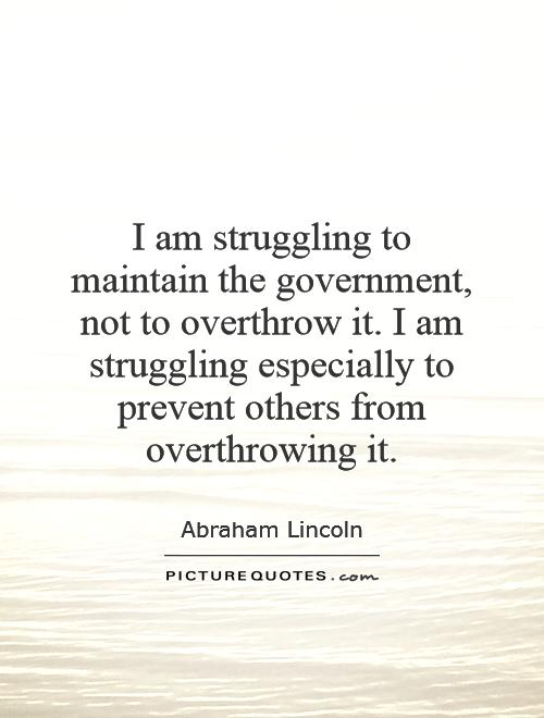 I am struggling to maintain the government, not to overthrow it. I am struggling especially to prevent others from overthrowing it Picture Quote #1