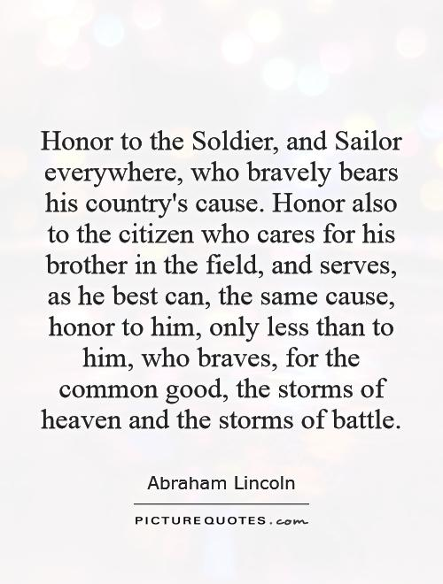 Honor to the Soldier, and Sailor everywhere, who bravely bears his country's cause. Honor also to the citizen who cares for his brother in the field, and serves, as he best can, the same cause, honor to him, only less than to him, who braves, for the common good, the storms of heaven and the storms of battle Picture Quote #1