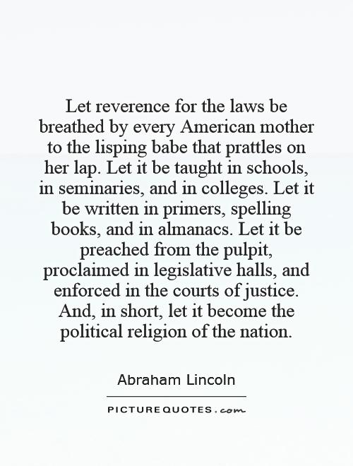 Let reverence for the laws be breathed by every American mother to the lisping babe that prattles on her lap. Let it be taught in schools, in seminaries, and in colleges. Let it be written in primers, spelling books, and in almanacs. Let it be preached from the pulpit, proclaimed in legislative halls, and enforced in the courts of justice. And, in short, let it become the political religion of the nation Picture Quote #1