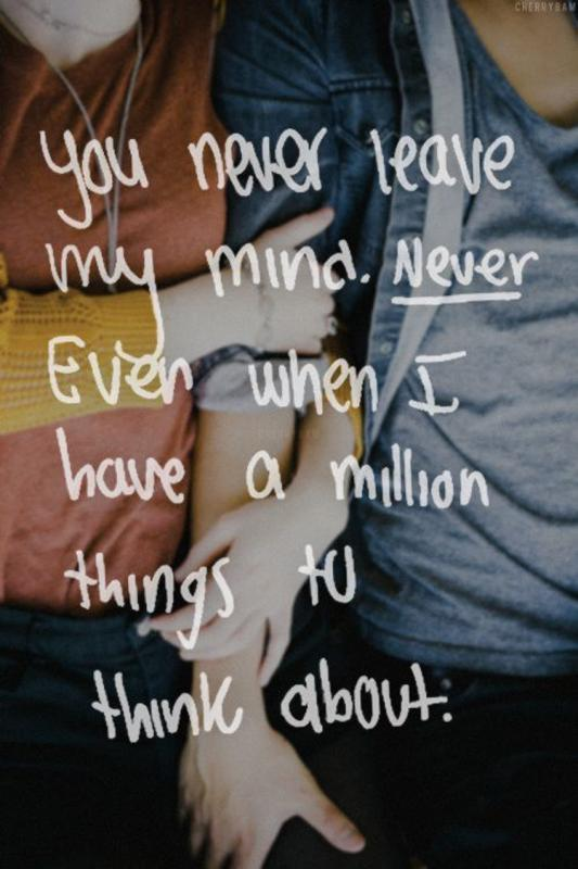 You never leave my mind. Never. Even when I have a million things to think about Picture Quote #1