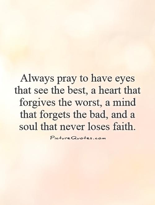 Always pray to have eyes that see the best, a heart that forgives the worst, a mind that forgets the bad, and a soul that never loses faith Picture Quote #1