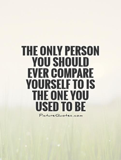 The only person you should ever compare yourself to is the one you used to be Picture Quote #1