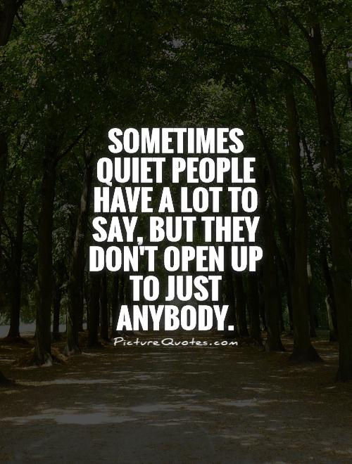Sometimes quiet people have a lot to say, but they don't open up to just anybody Picture Quote #1