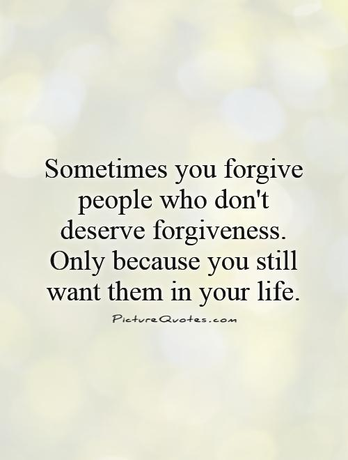 Sometimes you forgive people who don't deserve forgiveness. Only because you still want them in your life Picture Quote #1