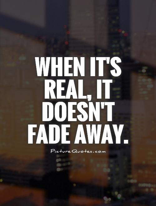 When it's real, it doesn't fade away Picture Quote #1