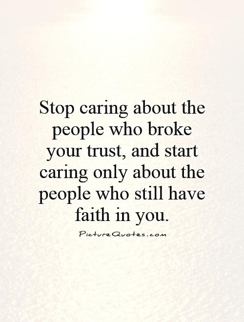 Stop caring about the people who broke your trust, and start caring only about the people who still have faith in you Picture Quote #1