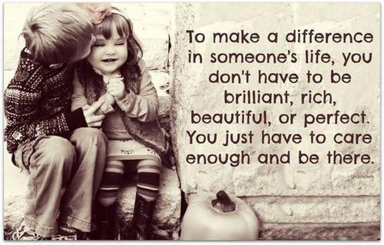 To make a difference in someone's life, you don't have to be brilliant, rich, beautiful, or perfect. You just have to care enough and be there Picture Quote #1
