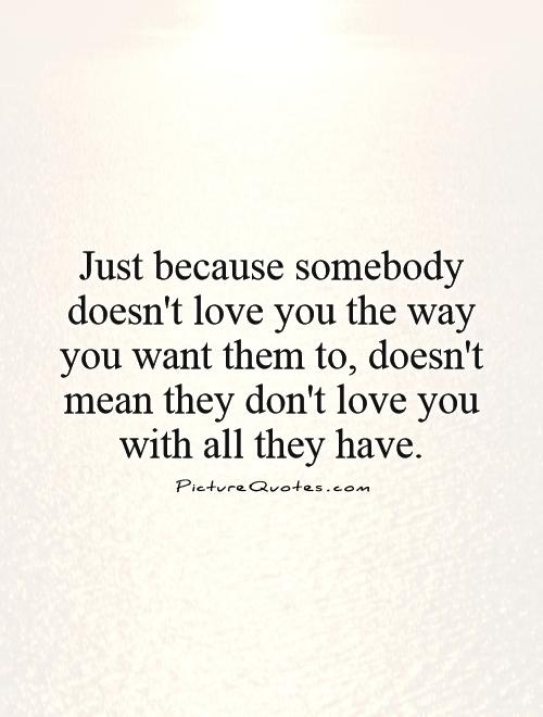 Just because somebody doesn't love you the way you want them to, doesn't mean they don't love you with all they have Picture Quote #1