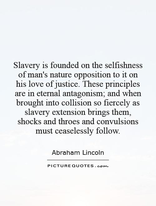 Slavery is founded on the selfishness of man's nature   opposition to it on his love of justice. These principles are in eternal antagonism; and when brought into collision so fiercely as slavery extension brings them, shocks and throes and convulsions must ceaselessly follow Picture Quote #1