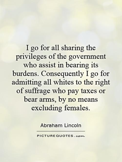 I go for all sharing the privileges of the government who assist in bearing its burdens. Consequently I go for admitting all whites to the right of suffrage who pay taxes or bear arms, by no means excluding females Picture Quote #1