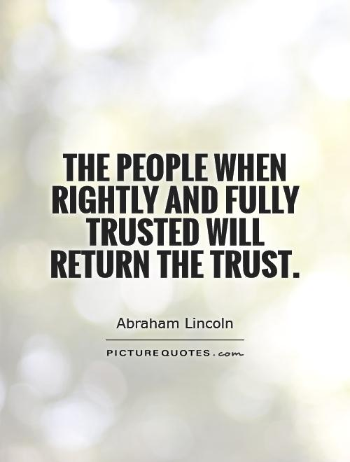 The people when rightly and fully trusted will return the trust Picture Quote #1