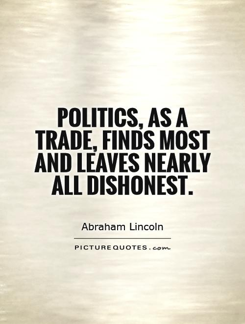 Politics, as a trade, finds most and leaves nearly all dishonest Picture Quote #1