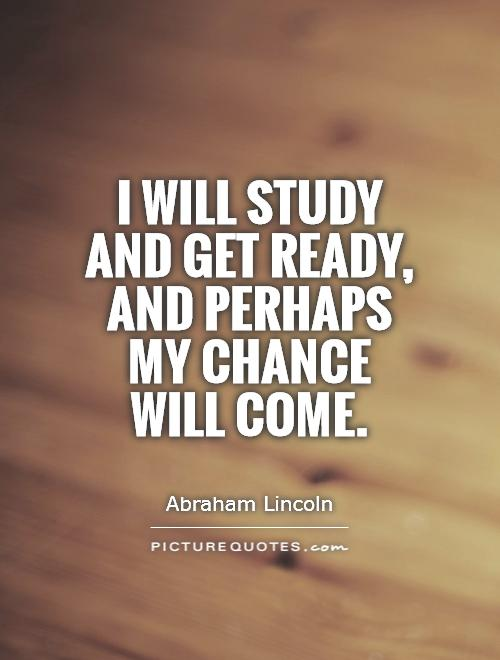 I will study and get ready, and perhaps my chance will come Picture Quote #1