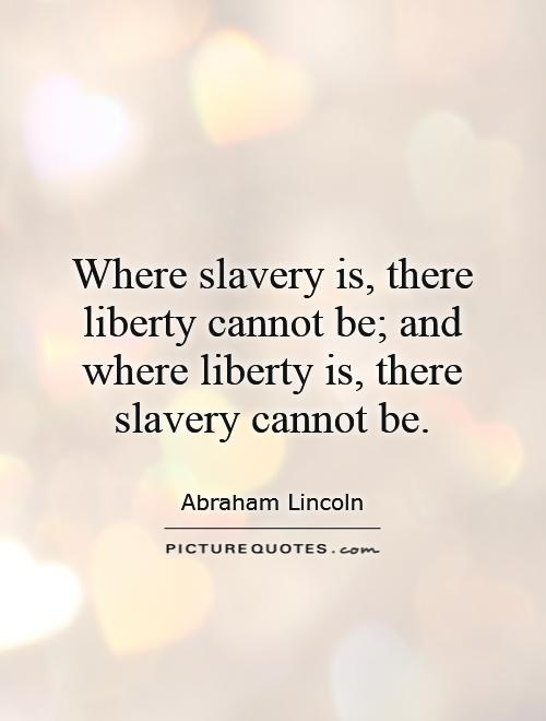 Where slavery is, there liberty cannot be; and where liberty is, there slavery cannot be Picture Quote #1
