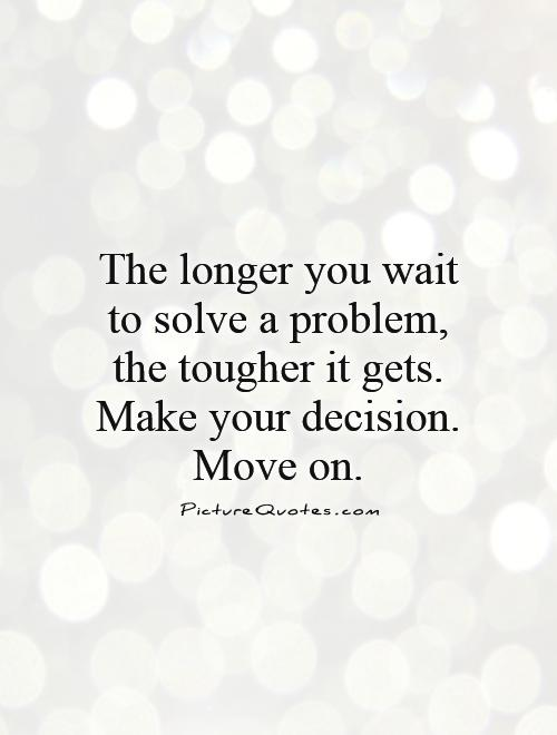 The longer you wait to solve a problem, the tougher it gets. Make your decision. Move on Picture Quote #1