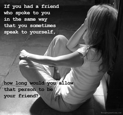 If you had a friend who spoke to you in the same way that you sometimes speak to yourself, how long would you allow that person to be your friend? Picture Quote #1
