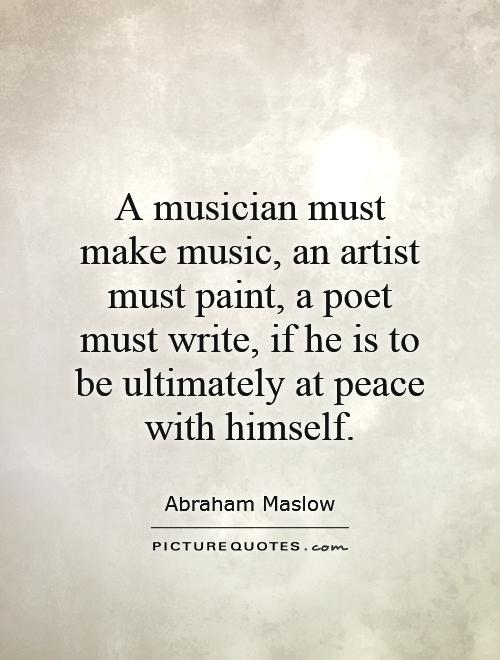 A musician must make music, an artist must paint, a poet must write, if he is to be ultimately at peace with himself Picture Quote #1