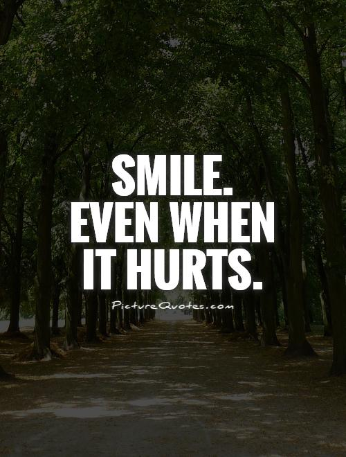Smile. Even when it hurts Picture Quote #1