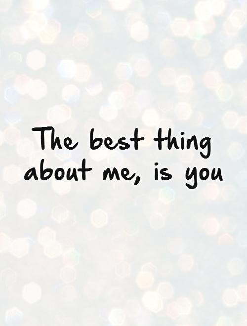 The best thing about me, is you Picture Quote #1