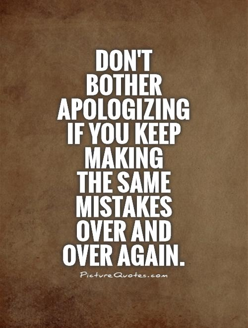 Don't bother apologizing if you keep making  the same mistakes over and over again Picture Quote #1