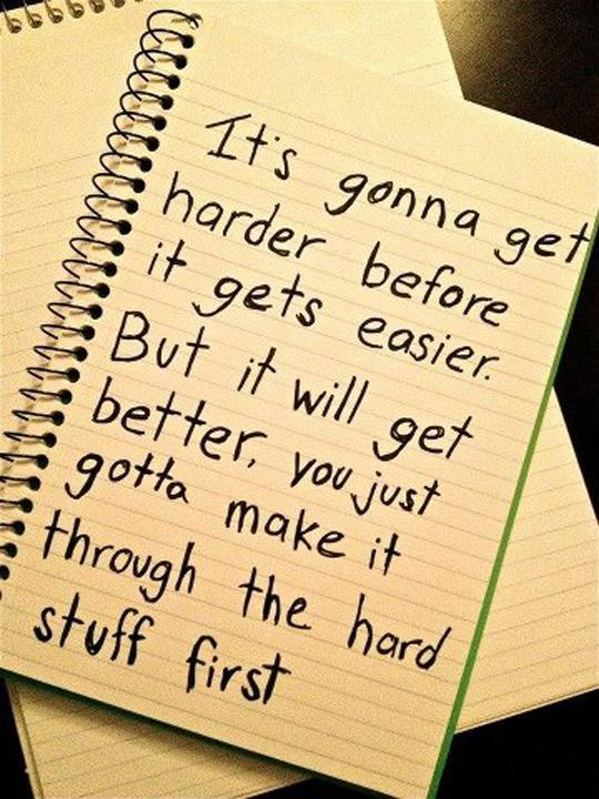 It's gonna get harder before it gets easier. But it will get better, you just gotta make it through the hard stuff first Picture Quote #1