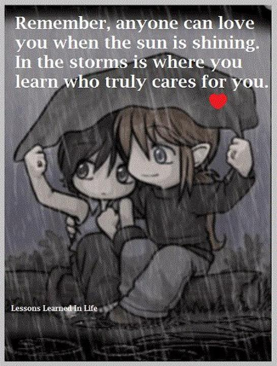 Remember, anyone can love you when the sun is shining. In the storms is where you learn who truly cares for you Picture Quote #1