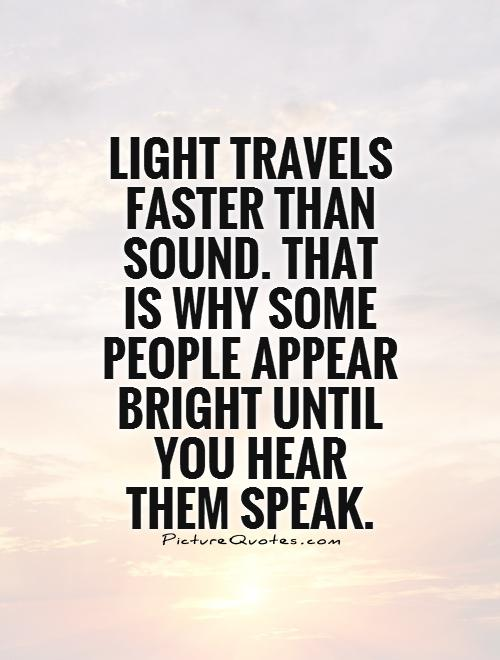 Light travels faster than sound. That is why some people appear bright until you hear them speak Picture Quote #1