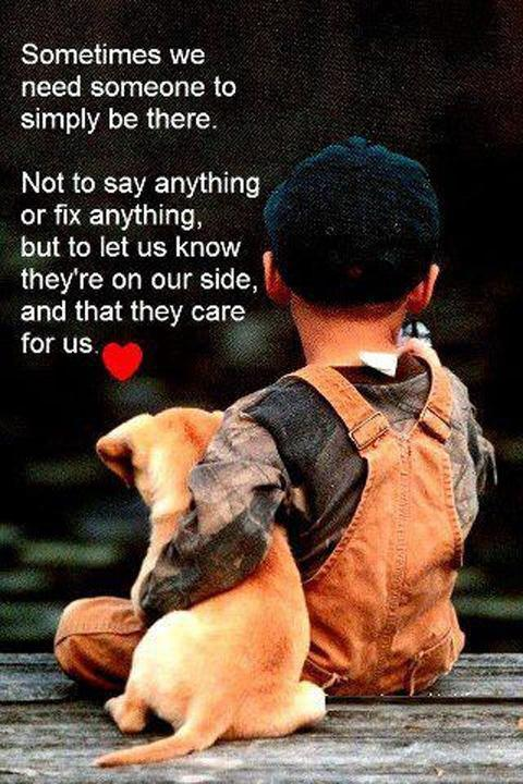 Sometimes we need someone to simply be there. Not to say anything or fix anything, but to let us know they're on our side, and that they care for us Picture Quote #1