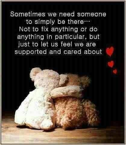 Sometimes we need someone to simply be there. Not to say anything or fix anything, but to let us know they're on our side, and that they care for us Picture Quote #2