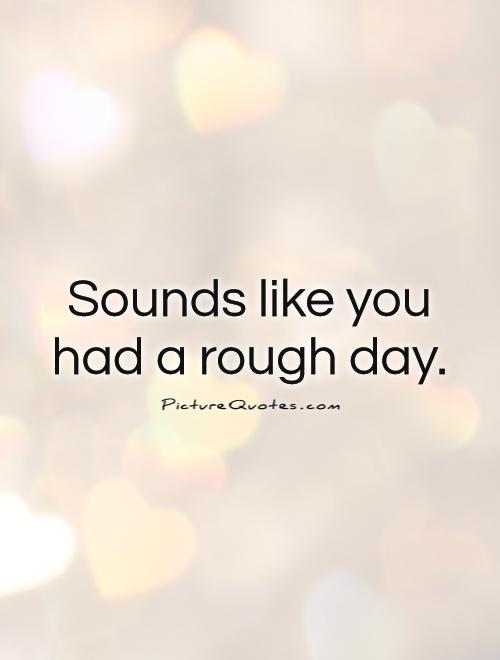 Sounds like you had a rough day Picture Quote #1