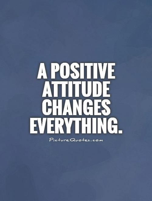 A positive attitude changes everything Picture Quote #1
