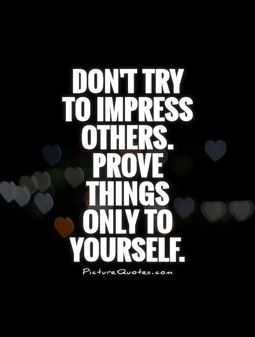 Don't try to impress others. Prove things only to yourself Picture Quote #1