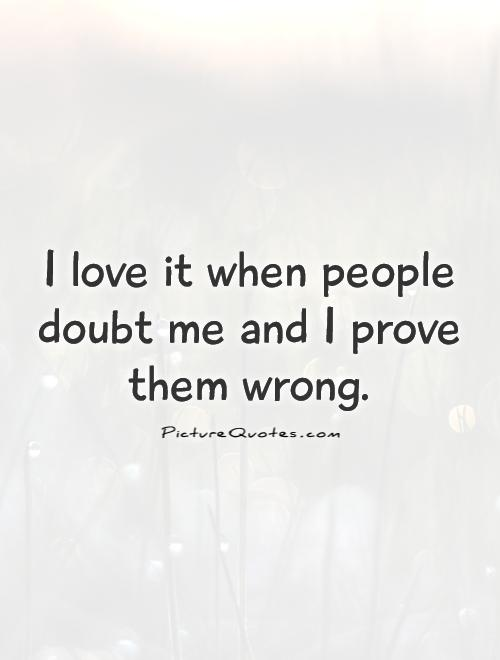 I love it when people doubt me and I prove them wrong Picture Quote #1