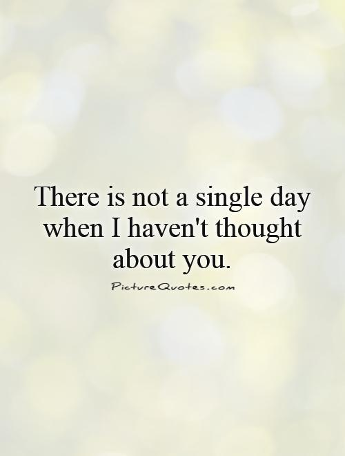There is not a single day when I haven't thought about you Picture Quote #1