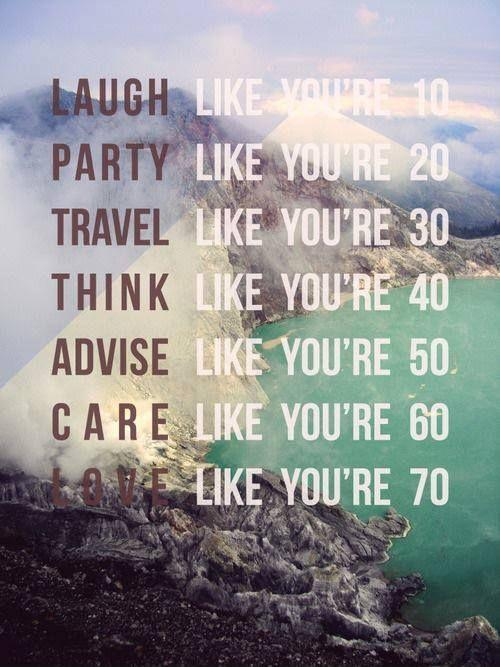 Laugh like you're 10, party like you're 20, travel like you're 30, think like you're 40, advise like you're 50, care like you're 60, love like you're 70 Picture Quote #1