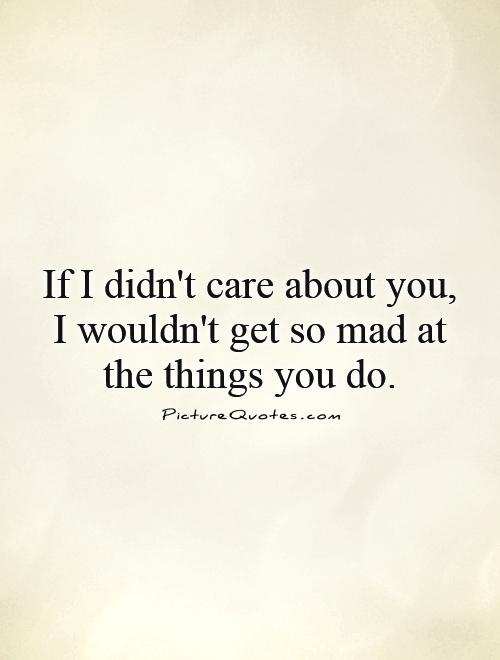 If I didn't care about you, I wouldn't get so mad at the things you do Picture Quote #1