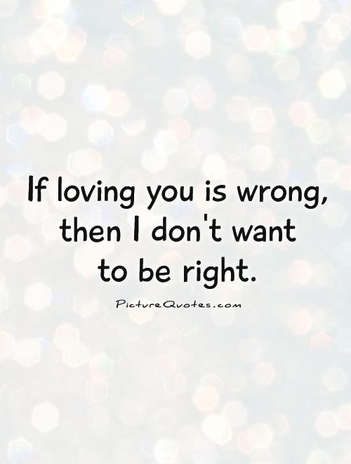 Loving You Quote Awesome If Loving You Is Wrong Then I Don't Want To Be Right  Picture Quotes