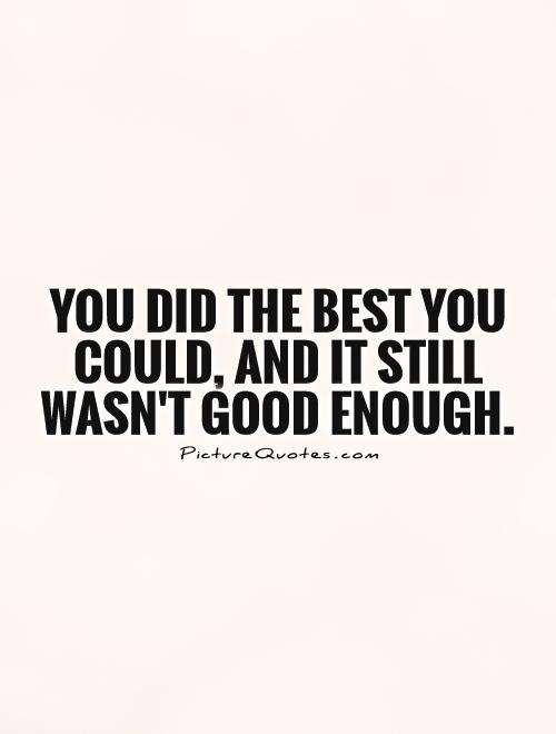 You did the best you could, and it still wasn't good enough Picture Quote #1
