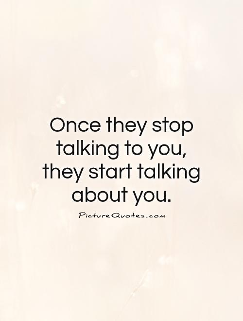 Once they stop talking to you, they start talking about you Picture Quote #1