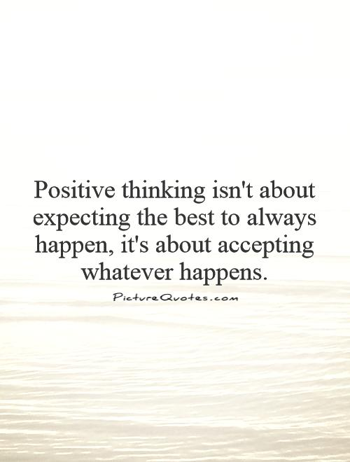 Positive thinking isn't about expecting the best to always happen, it's about  accepting whatever happens Picture Quote #1