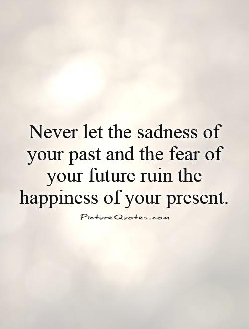 Never let the sadness of your past and the fear of your future ruin the happiness of your present Picture Quote #1