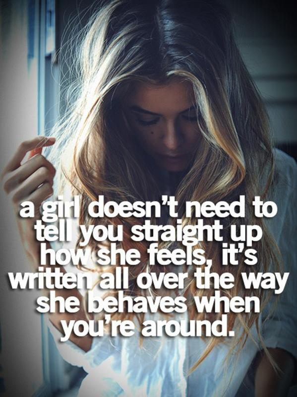 A girl doesn't need to tell you straight up how she feels, it's written all over the way she behaves when you're around Picture Quote #1